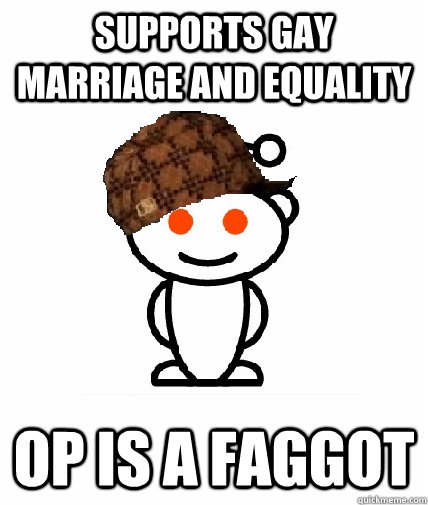 SUPPORTS GAY MARRIAGE AND EQUALITY OP IS A FAGGOT - SUPPORTS GAY MARRIAGE AND EQUALITY OP IS A FAGGOT  Scumbag Redditor
