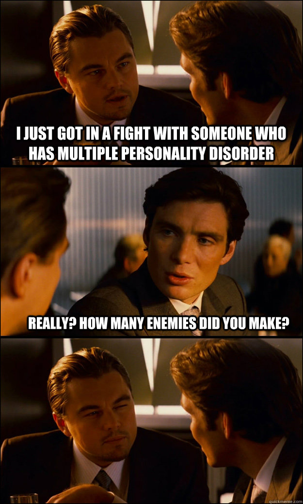 I just got in a fight with someone who has Multiple Personality Disorder Really? How many enemies did you make?  - I just got in a fight with someone who has Multiple Personality Disorder Really? How many enemies did you make?   Inception