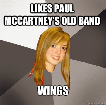 likes paul mccartney's old band wings - likes paul mccartney's old band wings  Musically Oblivious 8th Grader