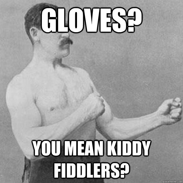 Gloves? You mean Kiddy fiddlers? - Gloves? You mean Kiddy fiddlers?  overly manly man