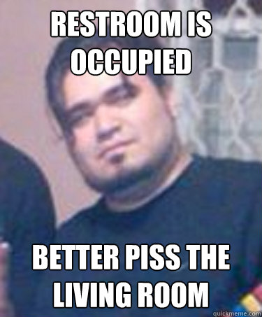restroom is occupied Better piss the living room  Scumbag Vic