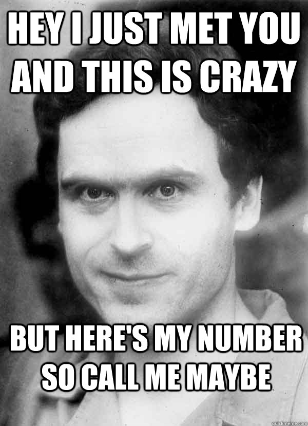Hey I just met you and this is crazy  but here's my number so call me maybe  Ted Bundy
