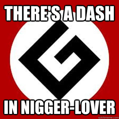 there's a dash in nigger-lover - there's a dash in nigger-lover  Ironic Grammar Nazi