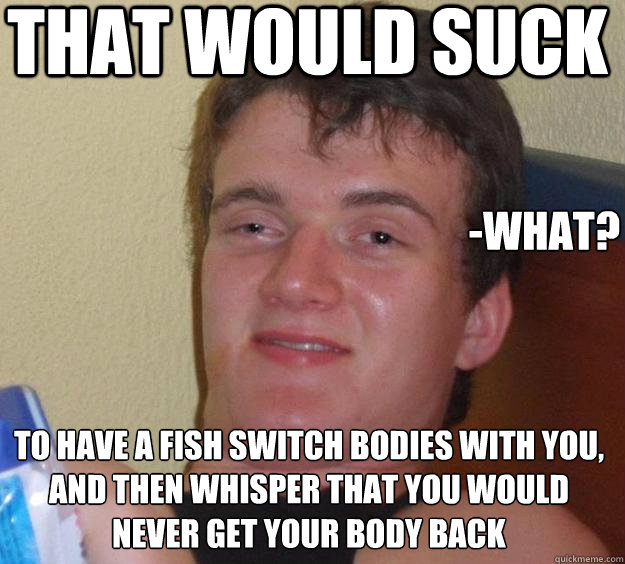 That would suck -what? To have a fish switch bodies with you, and then whisper that you would never get your body back - That would suck -what? To have a fish switch bodies with you, and then whisper that you would never get your body back  10 Guy