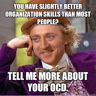 You have slightly better organization skills than most people? Tell me more about your OCD.  Condescending Wonka