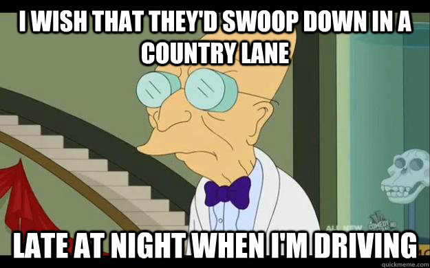 I wish that they'd swoop down in a country lane Late at night when I'm driving