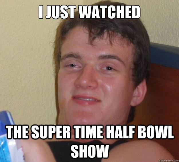 I just watched The Super Time Half bowl show - I just watched The Super Time Half bowl show  10 Guy