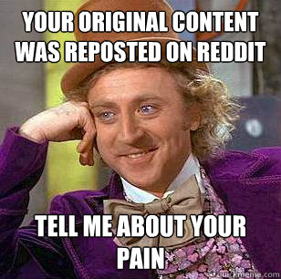 YOUR ORIGINAL CONTENT WAS REPOSTED ON REDDIT TELL ME ABOUT YOUR PAIN  Condescending Wonka