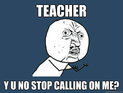 teacher Y U NO STOP CALLING ON ME? - teacher Y U NO STOP CALLING ON ME?  Y U No