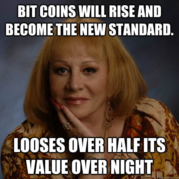 Bit Coins will rise and become the new standard. looses over half its value over night - Bit Coins will rise and become the new standard. looses over half its value over night  Bullshit Psychic