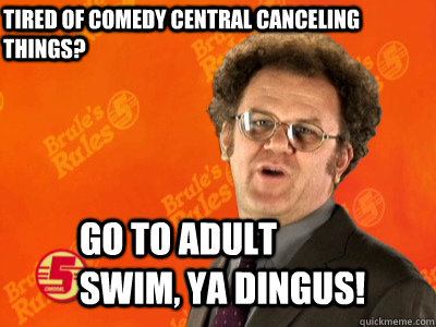 Tired of comedy central canceling things? Go to Adult Swim, ya dingus!