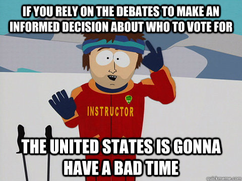 If you rely on the debates to make an informed decision about who to vote for The United States is gonna have a bad time - If you rely on the debates to make an informed decision about who to vote for The United States is gonna have a bad time  Youre gonna have a bad time