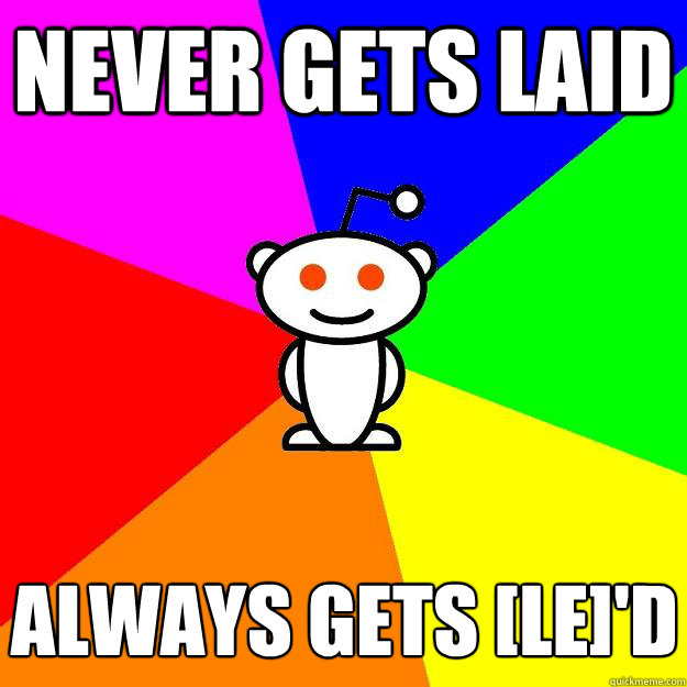 never gets laid always gets [le]'d - never gets laid always gets [le]'d  Reddit Alien