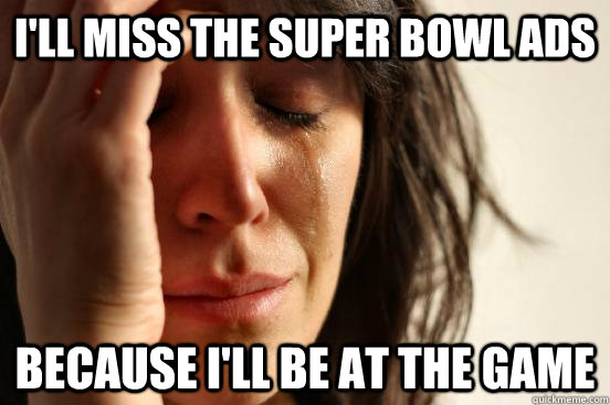 i'll miss the super bowl ads because i'll be at the game - i'll miss the super bowl ads because i'll be at the game  Misc