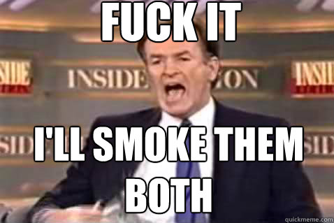 fuck it I'll smoke them both - fuck it I'll smoke them both  Fuck It Bill OReilly