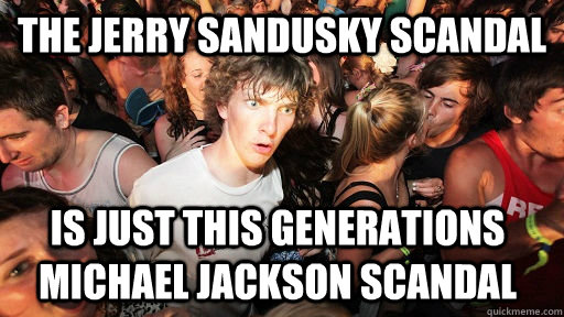 The Jerry Sandusky scandal is just this generations Michael Jackson scandal - The Jerry Sandusky scandal is just this generations Michael Jackson scandal  Sudden Clarity Clarence