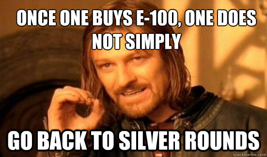 Once one buys E-100, one does not simply go back to silver rounds