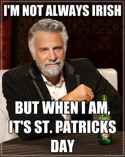 I'm not always Irish But when I am, it's St. Patricks day - I'm not always Irish But when I am, it's St. Patricks day  The Most Interesting Man In The World