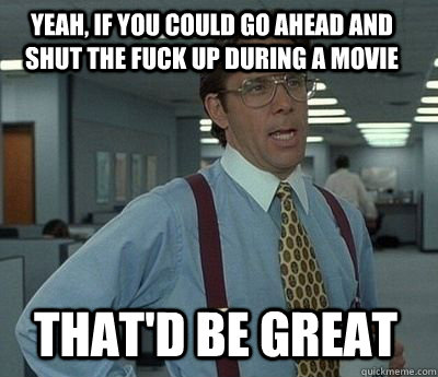 Yeah, if you could go ahead and shut the fuck up during a movie That'd be great - Yeah, if you could go ahead and shut the fuck up during a movie That'd be great  Bill Lumbergh