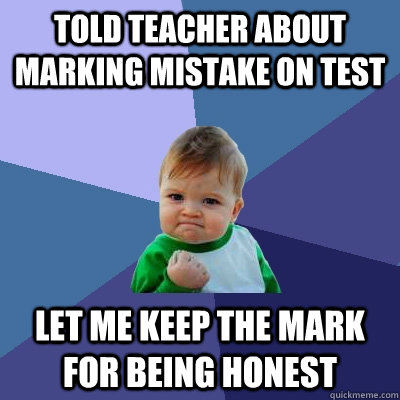 Told teacher about marking mistake on test let me keep the mark for being honest - Told teacher about marking mistake on test let me keep the mark for being honest  Success Kid