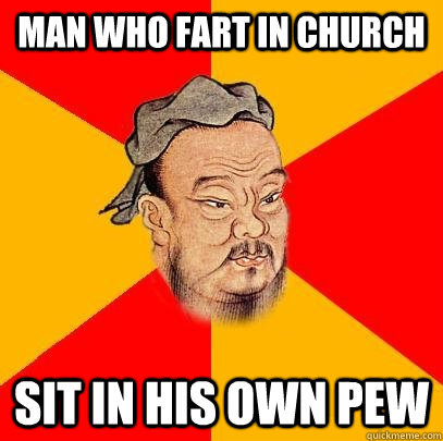 Man who fart in church sit in his own pew  Confucius says