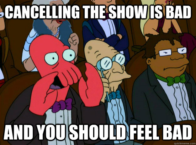 Cancelling the show is bad And you should feel bad - Cancelling the show is bad And you should feel bad  Zoidberg you should feel bad