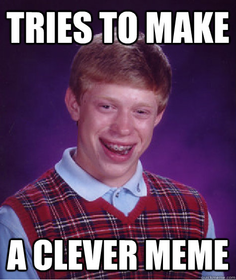 tries to make a clever meme  - tries to make a clever meme   Bad Luck Brian