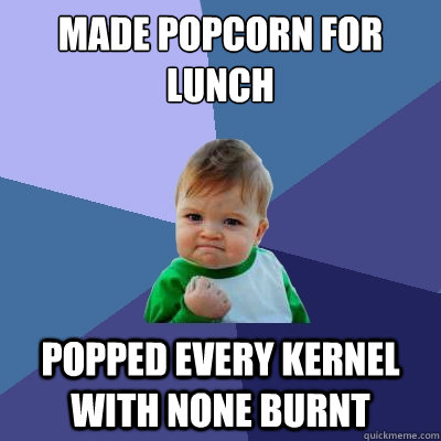 made popcorn for lunch popped every kernel with none burnt - made popcorn for lunch popped every kernel with none burnt  Success Kid