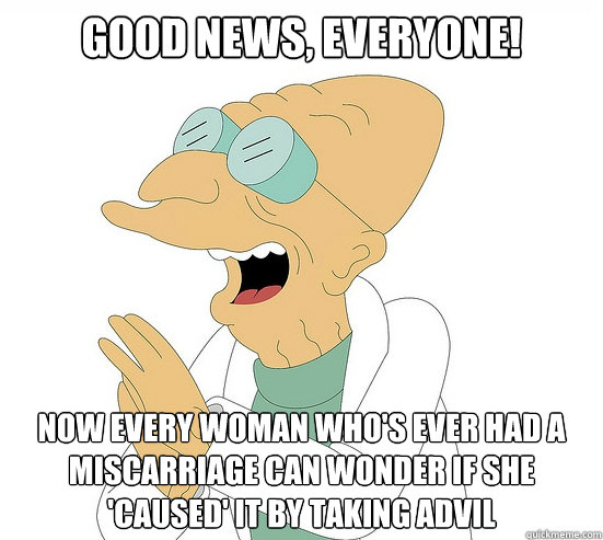 Good News, EVeryone! now every woman who's ever had a miscarriage can wonder if she 'caused' it by taking advil