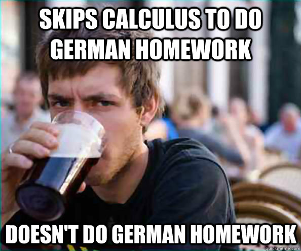 skips calculus to do german homework doesn't do german homework  - skips calculus to do german homework doesn't do german homework   Lazy College Senior