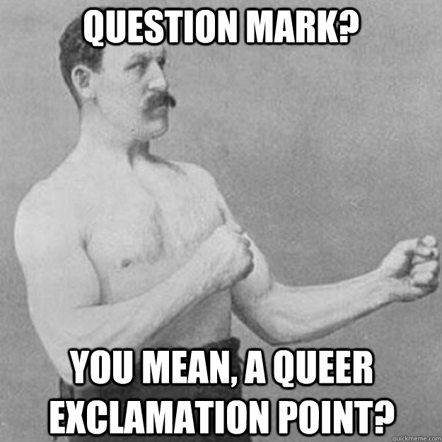 Question mark? You mean, a queer exclamation point? - Question mark? You mean, a queer exclamation point?  overly manly man