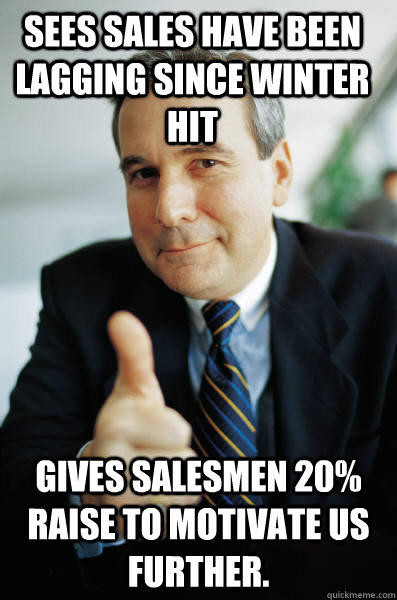 Sees sales have been lagging since Winter hit Gives salesmen 20% raise to motivate us further. - Sees sales have been lagging since Winter hit Gives salesmen 20% raise to motivate us further.  Good Guy Boss