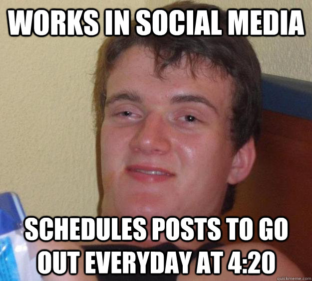 Works in Social Media Schedules posts to go out everyday at 4:20 - Works in Social Media Schedules posts to go out everyday at 4:20  10 Guy