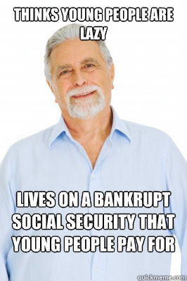 Thinks young people are lazy Lives on a bankrupt social security that young people pay for after he's dead - Thinks young people are lazy Lives on a bankrupt social security that young people pay for after he's dead  Baby Boomer Dad