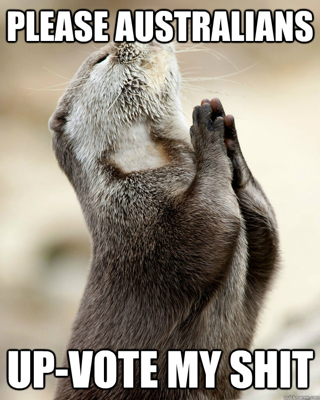 Please Australians   up-vote my shit - Please Australians   up-vote my shit  Otter praying