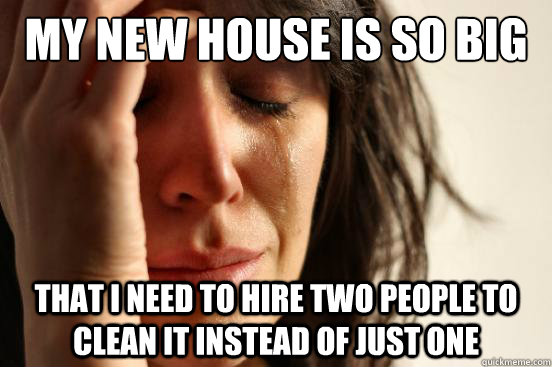 My new house is so big That i need to hire two people to clean it instead of just one - My new house is so big That i need to hire two people to clean it instead of just one  First World Problems