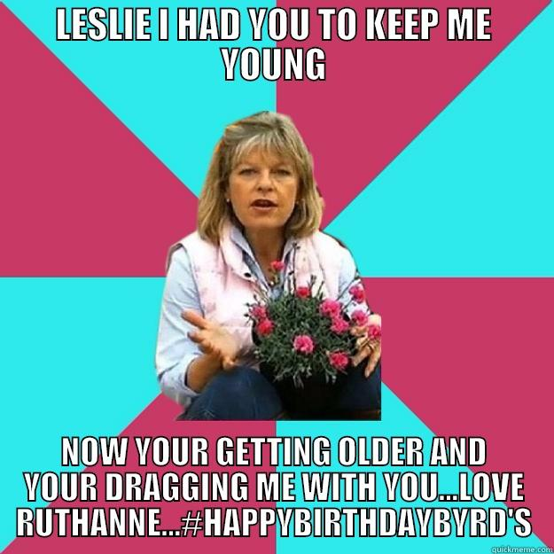 LESLIE I HAD YOU TO KEEP ME YOUNG NOW YOUR GETTING OLDER AND YOUR DRAGGING ME WITH YOU...LOVE RUTHANNE...#HAPPYBIRTHDAYBYRD'S SNOB MOTHER-IN-LAW