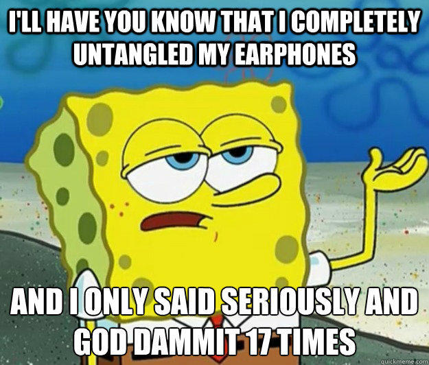 I'll have you know that I completely untangled my earphones  And I only said Seriously and God dammit 17 times - I'll have you know that I completely untangled my earphones  And I only said Seriously and God dammit 17 times  Tough Spongebob