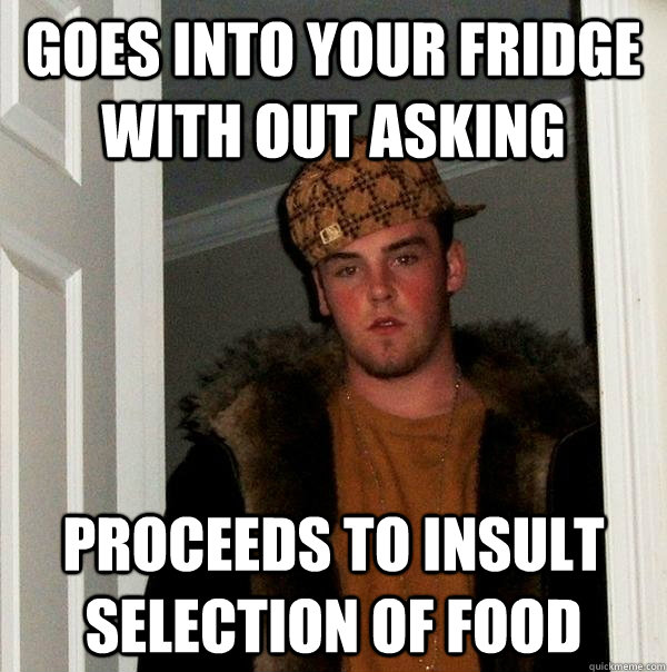 Goes into your fridge with out asking Proceeds to insult selection of food  - Goes into your fridge with out asking Proceeds to insult selection of food   Scumbag Steve