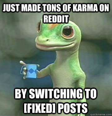 just made tons of karma on reddit By switching to [fixed] posts
