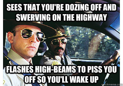 Sees that you're dozing off and swerving on the highway Flashes high-beams to piss you off so you'll wake up - Sees that you're dozing off and swerving on the highway Flashes high-beams to piss you off so you'll wake up  Good Guy Cop