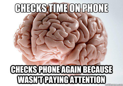 checks time on phone  checks phone again because wasn't paying attention - checks time on phone  checks phone again because wasn't paying attention  Scumbag Brain