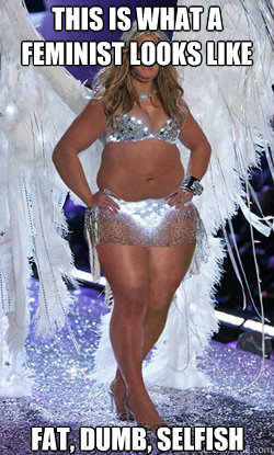 This is what a feminist looks like Fat, dumb, selfish - This is what a feminist looks like Fat, dumb, selfish  Typical American Woman