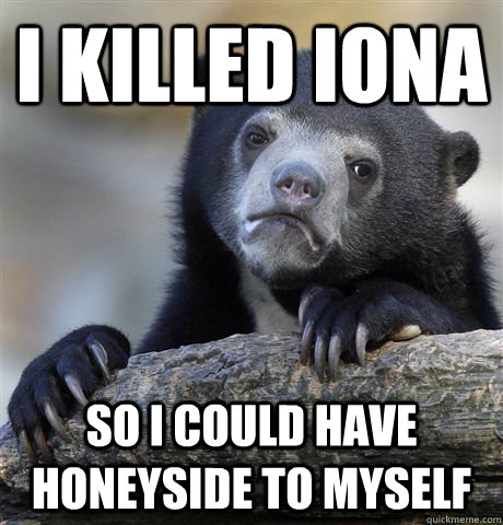 I killed Iona So I could have Honeyside to myself  - I killed Iona So I could have Honeyside to myself   Confession Bear