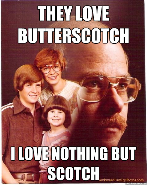 they love butterscotch i love nothing but scotch - they love butterscotch i love nothing but scotch  Vengeance Dad