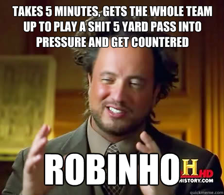 takes 5 minutes, gets the whole team up to play a shit 5 yard pass into pressure and get countered robinho
