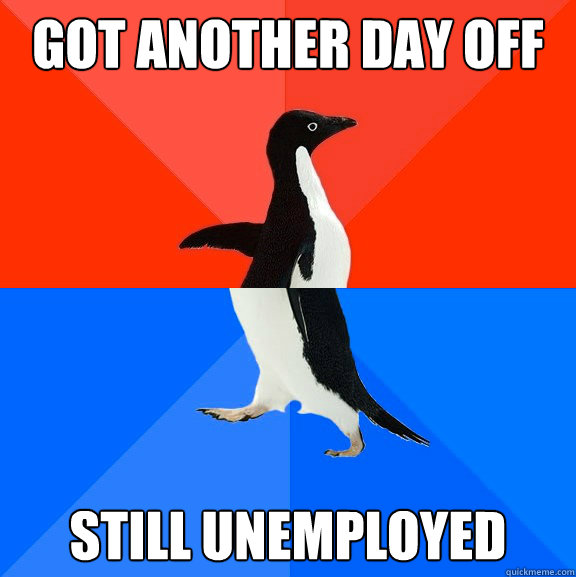 got another day off still unemployed  - got another day off still unemployed   Socially Awesome Awkward Penguin