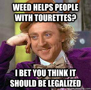 Weed helps people with tourettes? I bet you think it should be legalized - Weed helps people with tourettes? I bet you think it should be legalized  Condicending Wonka