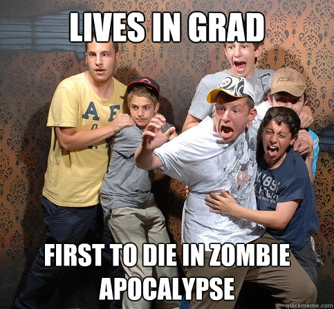 Lives in Grad First to die in zombie apocalypse  Scared