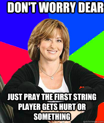 Don't worry dear Just pray the first string player gets hurt or something - Don't worry dear Just pray the first string player gets hurt or something  Sheltering Suburban Mom